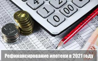 Рефинансирование ипотеки в 2021 году